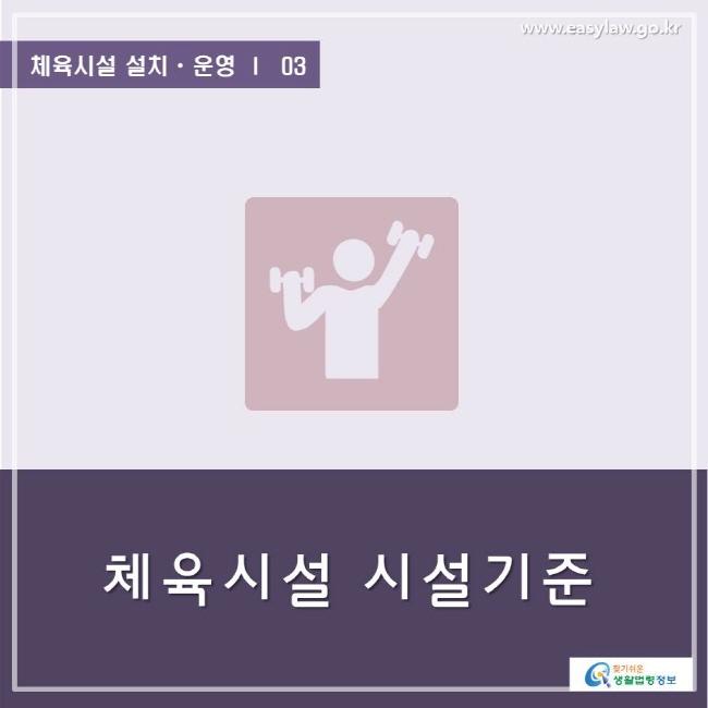 www.easylaw.go.kr  체육시설 설치ㆍ운영 ㅣ  03 체육시설 시설기준 찾기쉬운 생활법령정보 로고
